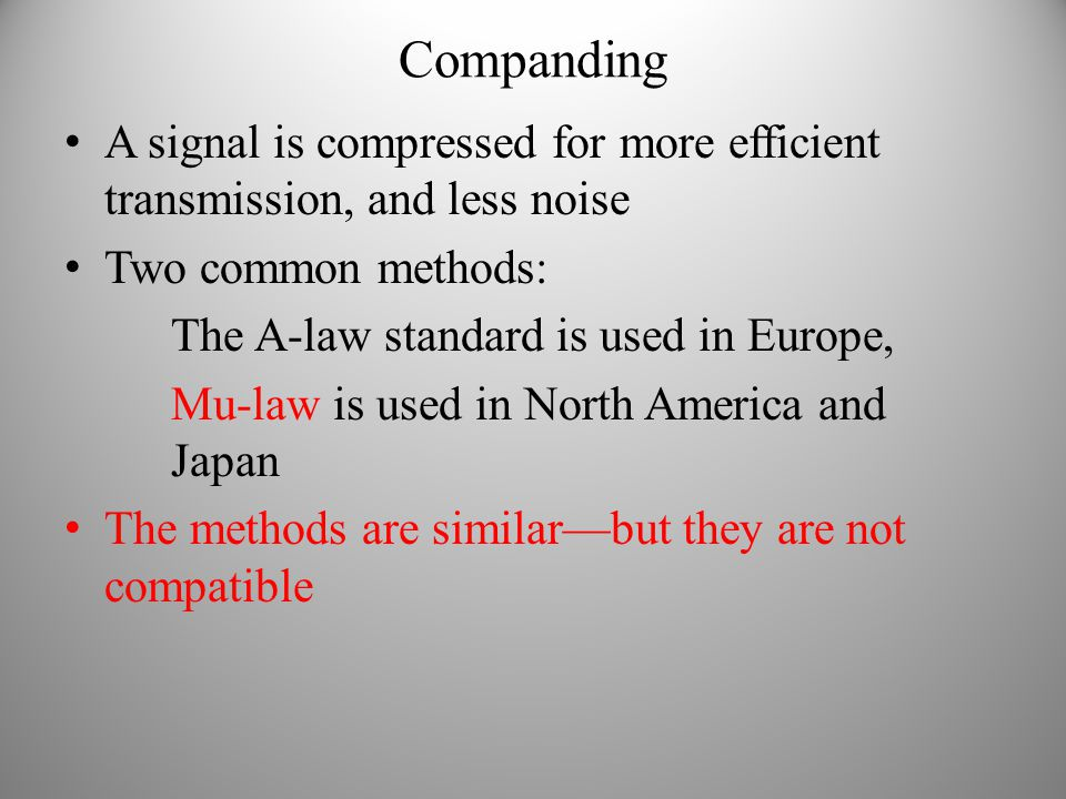 Companding A signal is compressed for more efficient transmission, and less noise. Two common methods: