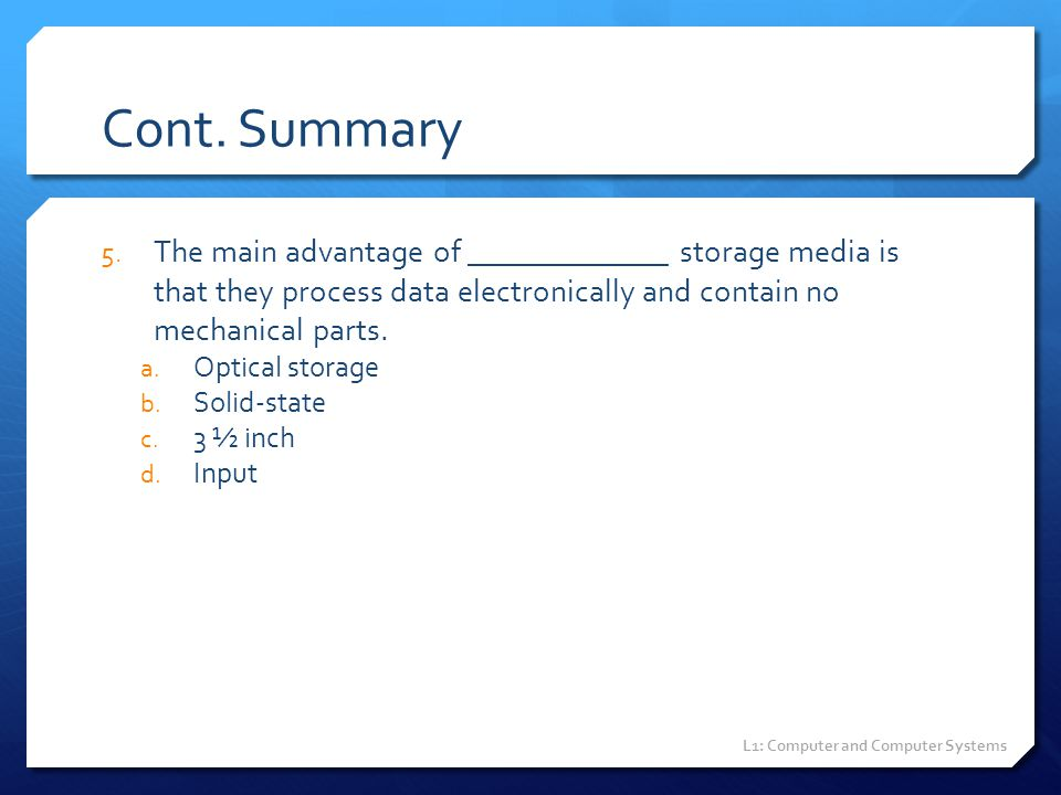 Cont. Summary The main advantage of _____________ storage media is that they process data electronically and contain no mechanical parts.