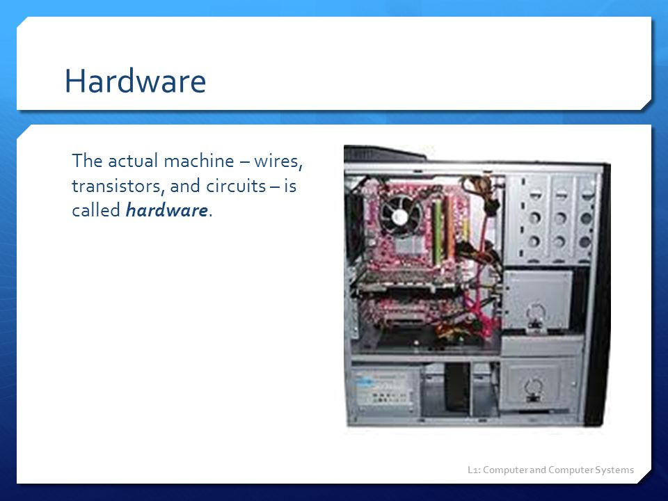 Hardware The actual machine – wires, transistors, and circuits – is called hardware.