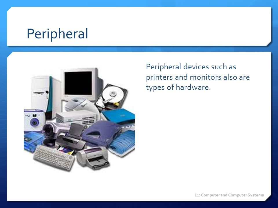 Peripheral Peripheral devices such as printers and monitors also are types of hardware.