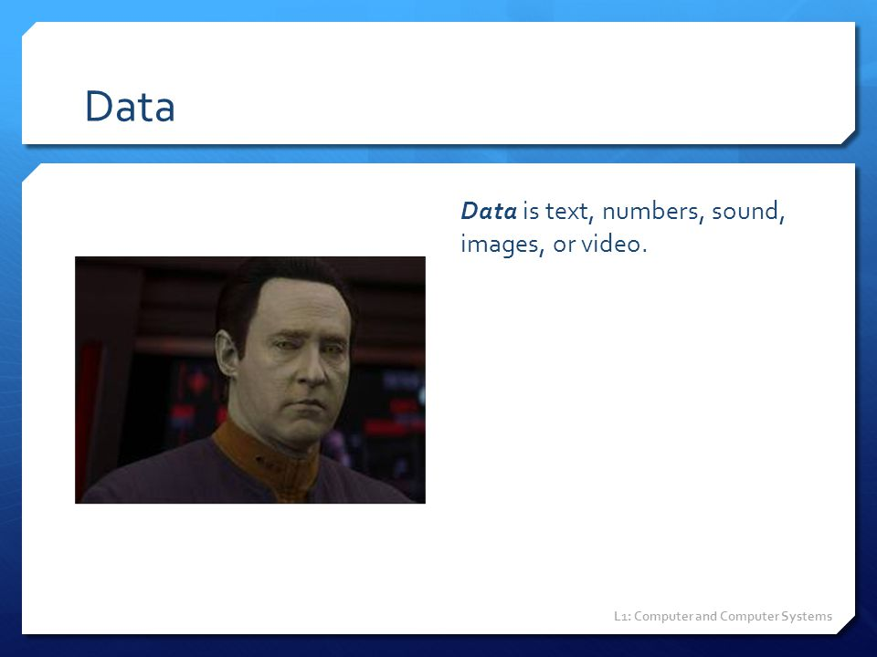 Data Data is text, numbers, sound, images, or video.