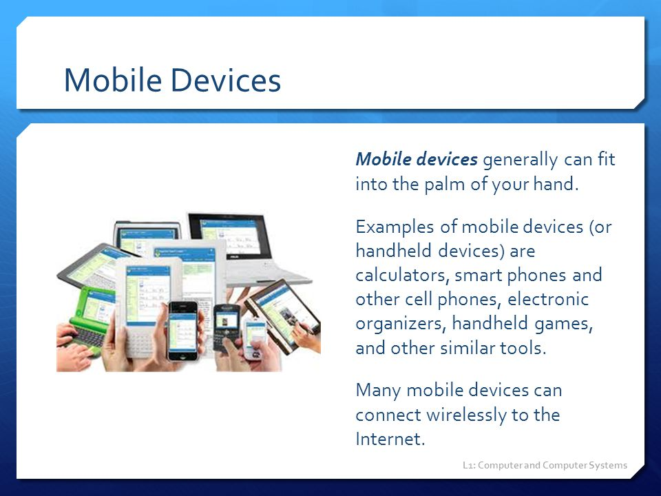 Mobile Devices Mobile devices generally can fit into the palm of your hand.