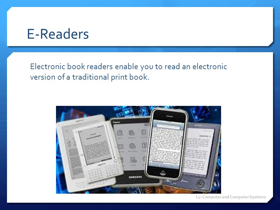 E-Readers Electronic book readers enable you to read an electronic version of a traditional print book.