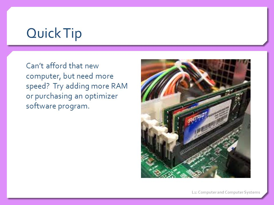 Quick Tip Can't afford that new computer, but need more speed Try adding more RAM or purchasing an optimizer software program.