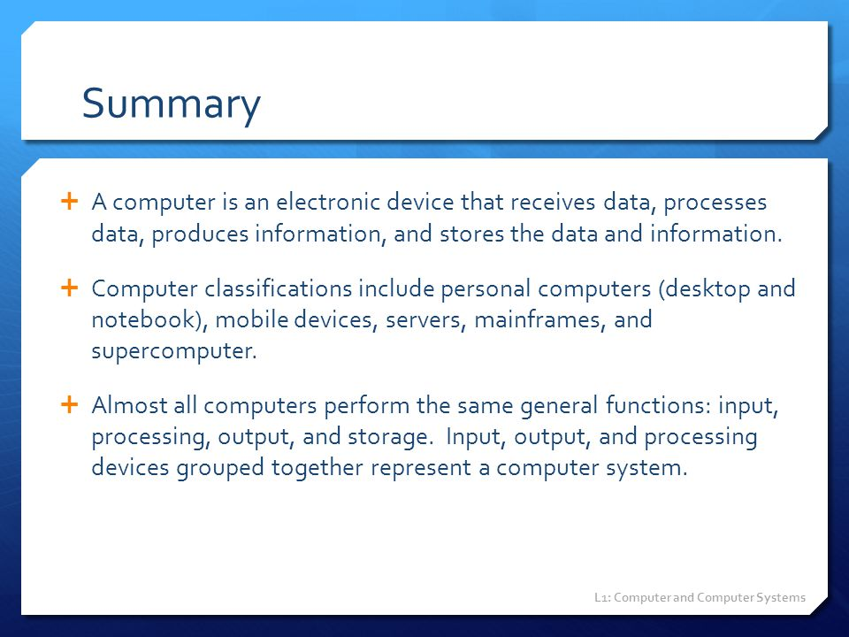 Summary A computer is an electronic device that receives data, processes data, produces information, and stores the data and information.