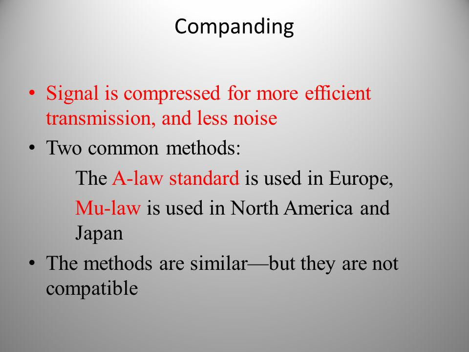Companding Signal is compressed for more efficient transmission, and less noise. Two common methods:
