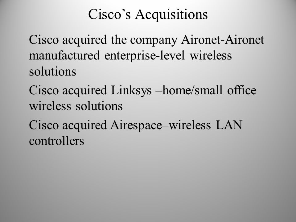 Cisco's Acquisitions Cisco acquired the company Aironet-Aironet manufactured enterprise-level wireless solutions.