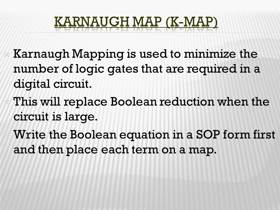 Karnaugh Map (K-Map) Karnaugh Mapping is used to minimize the number of logic gates that are required in a digital circuit.