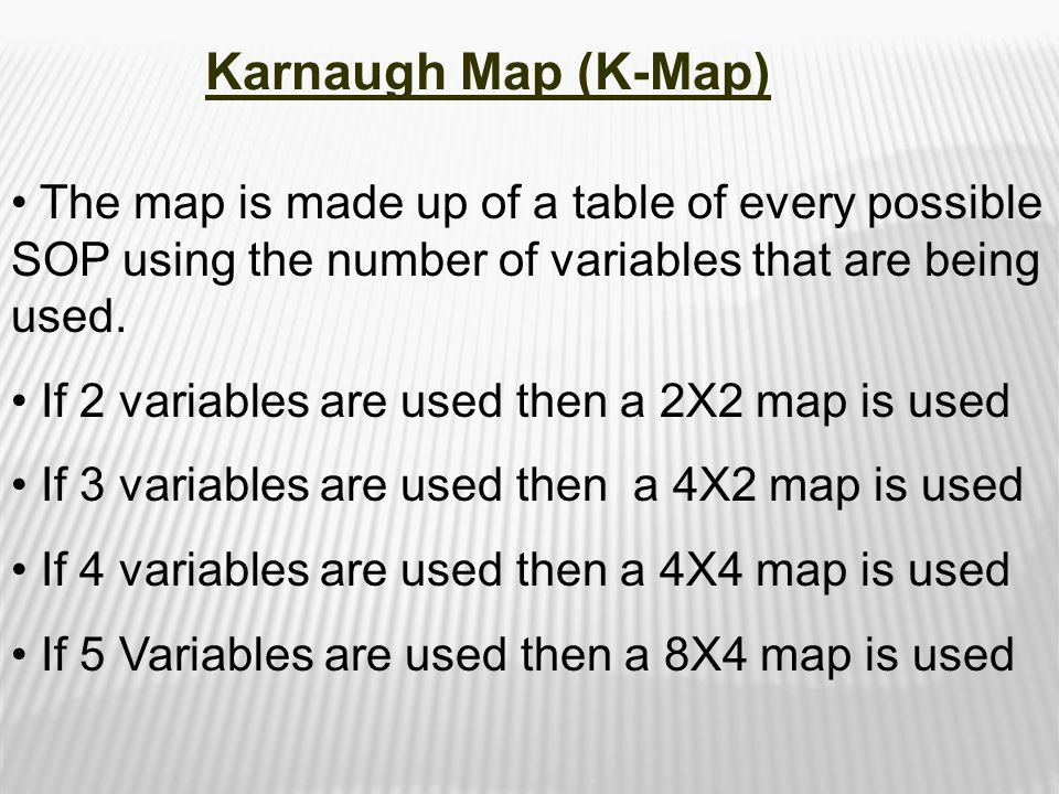 Karnaugh Map (K-Map) The map is made up of a table of every possible SOP using the number of variables that are being used.