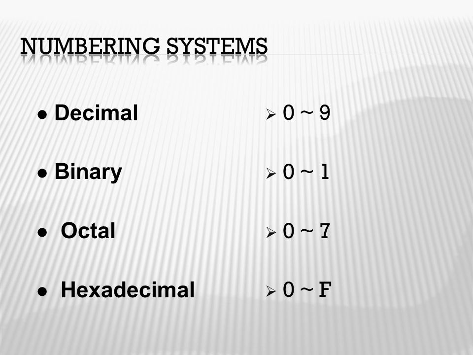 Numbering Systems Decimal Binary Octal Hexadecimal 0 ~ 9 0 ~ 1 0 ~ 7