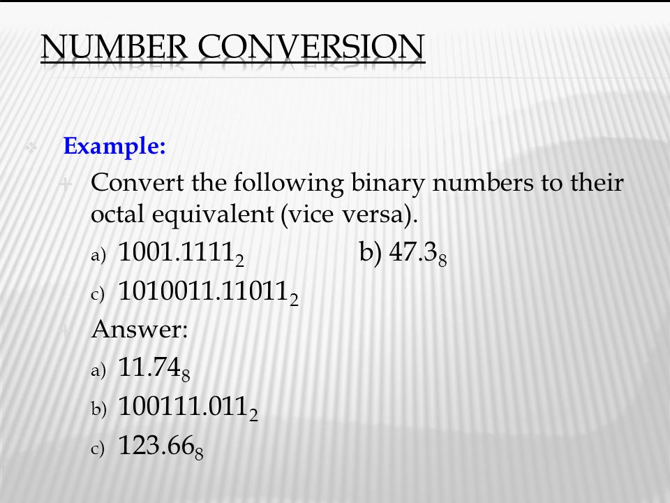 Number Conversion Example: Convert the following binary numbers to their octal equivalent (vice versa).