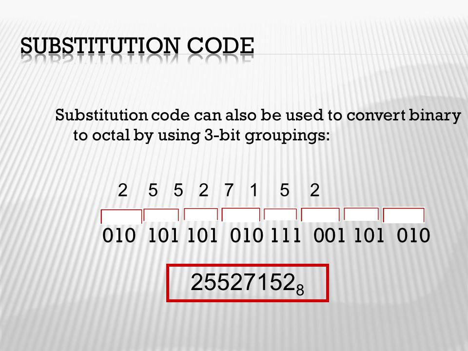 Substitution Code Substitution code can also be used to convert binary to octal by using 3-bit groupings: 010 101 101 010 111 001 101 010