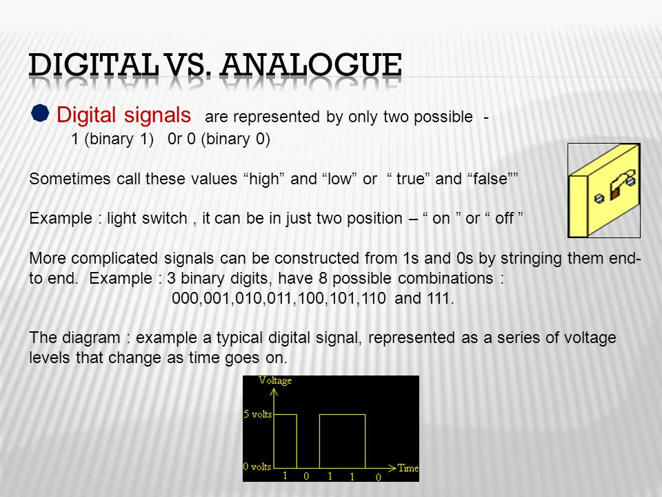 Digital vs. Analogue Digital signals are represented by only two possible - 1 (binary 1) 0r 0 (binary 0)