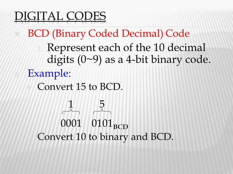 Digital Codes BCD (Binary Coded Decimal) Code. Represent each of the 10 decimal digits (0~9) as a 4-bit binary code.