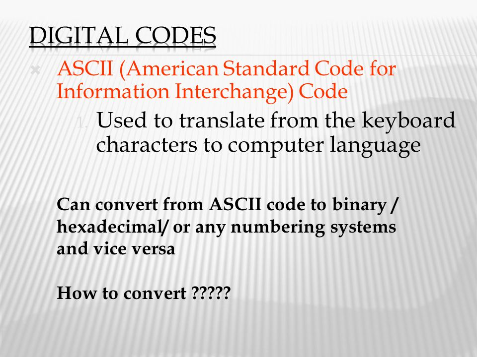 Digital Codes ASCII (American Standard Code for Information Interchange) Code. Used to translate from the keyboard characters to computer language.