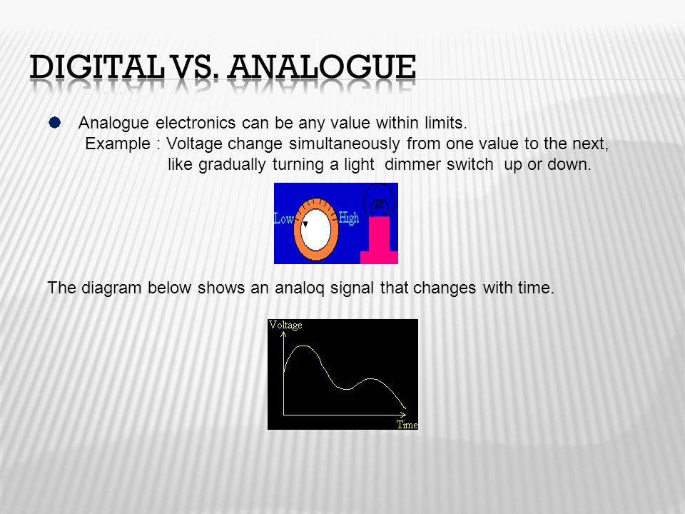 Digital vs. Analogue Analogue electronics can be any value within limits.