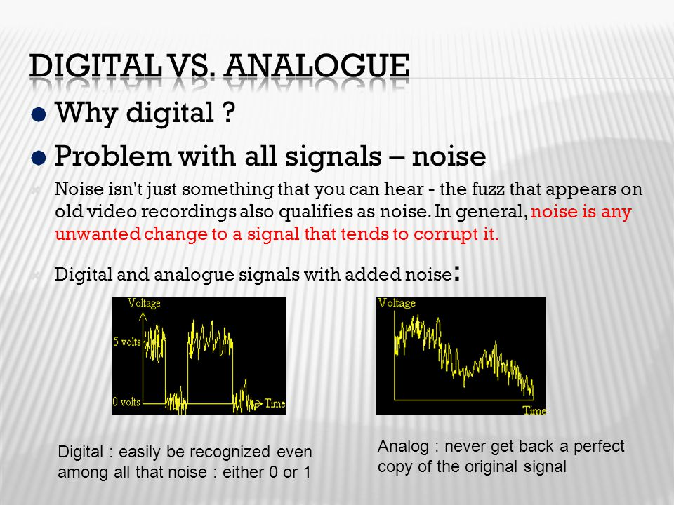 Digital vs. Analogue Why digital Problem with all signals – noise