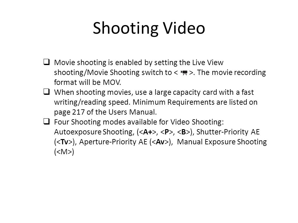 Shooting Video Movie shooting is enabled by setting the Live View shooting/Movie Shooting switch to < >. The movie recording format will be MOV.