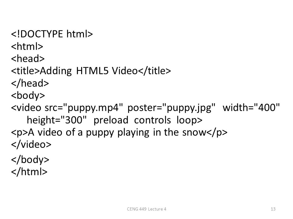 <!DOCTYPE html> <html> <head> <title>Adding HTML5 Video</title> </head> <body> <video src= puppy.mp4 poster= puppy.jpg width= 400 height= 300 preload controls loop> <p>A video of a puppy playing in the snow</p> </video> </body> </html>