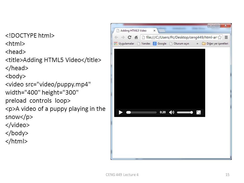<!DOCTYPE html> <html> <head> <title>Adding HTML5 Video</title> </head> <body> <video src= video/puppy.mp4 width= 400 height= 300 preload controls loop> <p>A video of a puppy playing in the snow</p> </video> </body> </html>