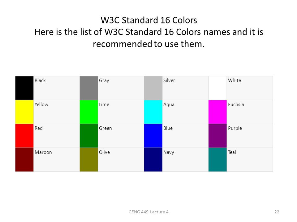 W3C Standard 16 Colors Here is the list of W3C Standard 16 Colors names and it is recommended to use them.