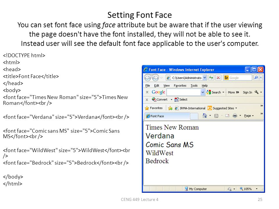 Setting Font Face You can set font face using face attribute but be aware that if the user viewing the page doesn t have the font installed, they will not be able to see it. Instead user will see the default font face applicable to the user s computer.
