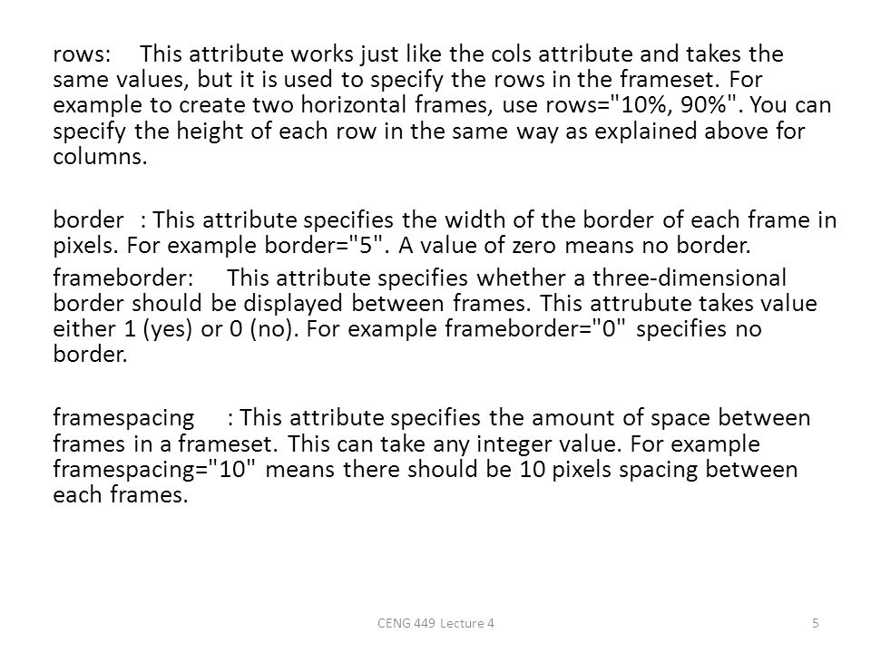 rows: This attribute works just like the cols attribute and takes the same values, but it is used to specify the rows in the frameset. For example to create two horizontal frames, use rows= 10%, 90% . You can specify the height of each row in the same way as explained above for columns. border : This attribute specifies the width of the border of each frame in pixels. For example border= 5 . A value of zero means no border. frameborder: This attribute specifies whether a three-dimensional border should be displayed between frames. This attrubute takes value either 1 (yes) or 0 (no). For example frameborder= 0 specifies no border. framespacing : This attribute specifies the amount of space between frames in a frameset. This can take any integer value. For example framespacing= 10 means there should be 10 pixels spacing between each frames.