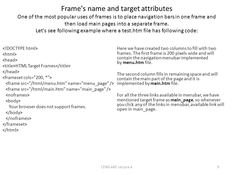 Frame s name and target attributes One of the most popular uses of frames is to place navigation bars in one frame and then load main pages into a separate frame. Let s see following example where a test.htm file has following code: