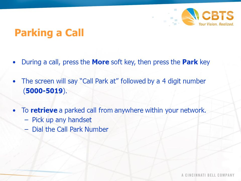 Parking a Call During a call, press the More soft key, then press the Park key. The screen will say Call Park at followed by a 4 digit number.