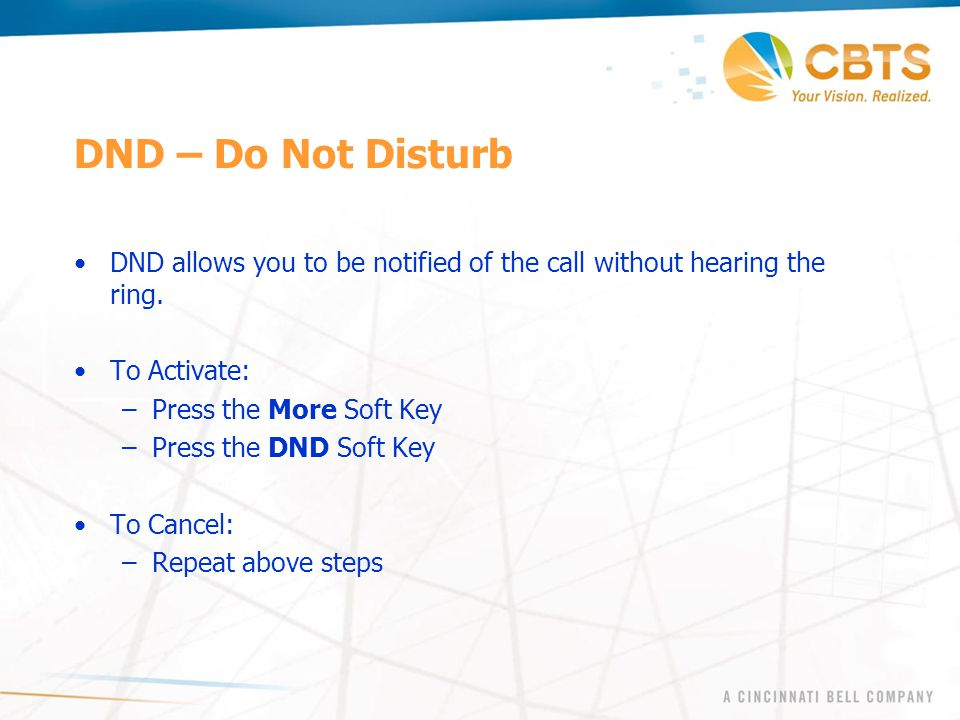 DND – Do Not Disturb DND allows you to be notified of the call without hearing the ring. To Activate: