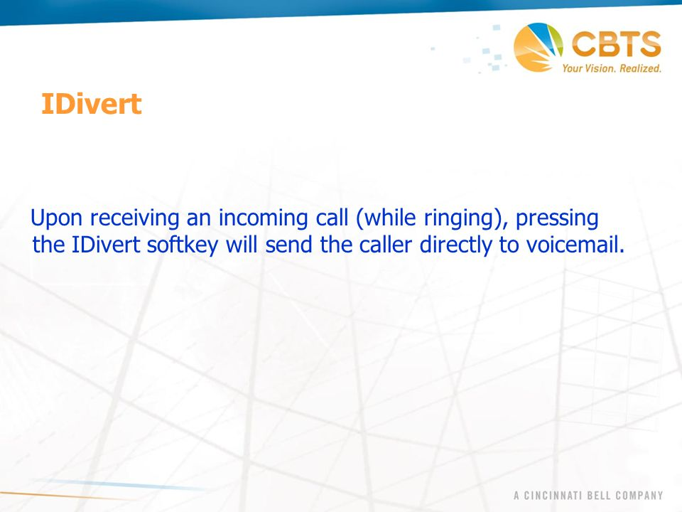 IDivert Upon receiving an incoming call (while ringing), pressing the IDivert softkey will send the caller directly to voicemail.