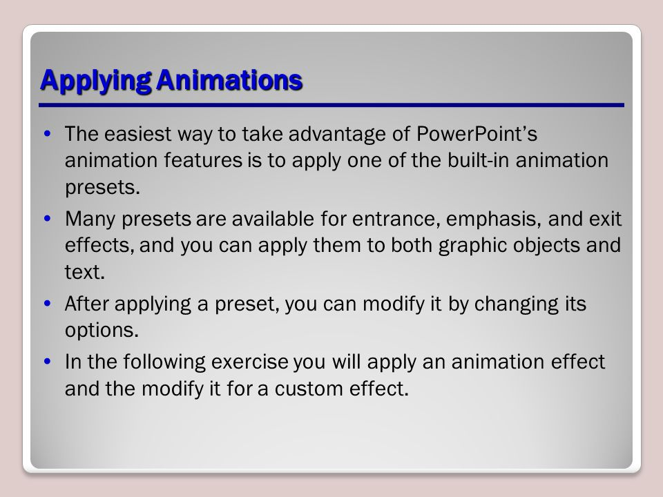 Applying Animations The easiest way to take advantage of PowerPoint's animation features is to apply one of the built-in animation presets.