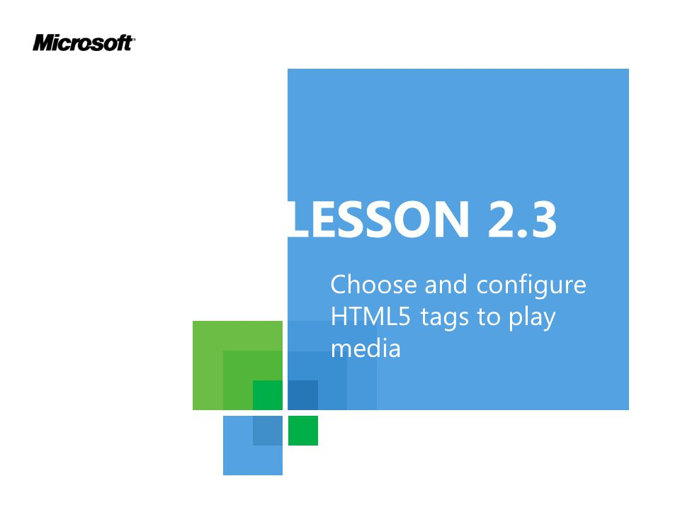 LESSON 2.3 Choose and configure HTML5 tags to play media