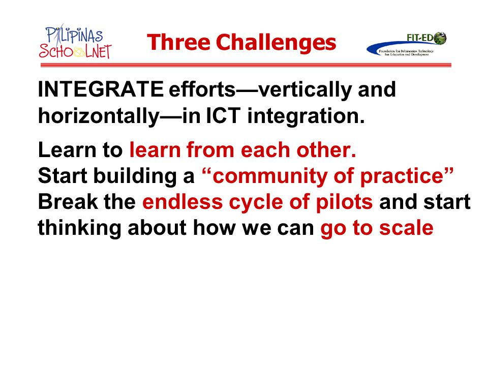 Three Challenges INTEGRATE efforts—vertically and horizontally—in ICT integration. Learn to learn from each other.