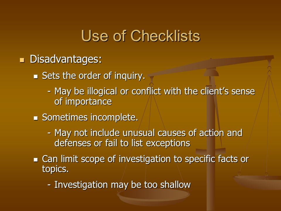 Use of Checklists Disadvantages: Sets the order of inquiry.