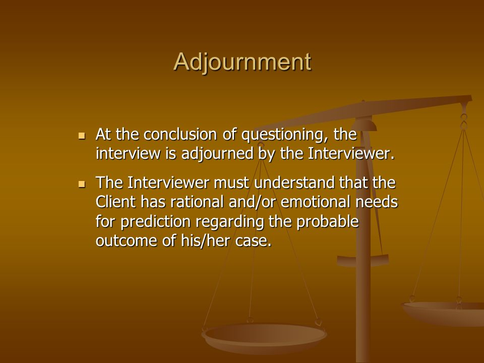 Adjournment At the conclusion of questioning, the interview is adjourned by the Interviewer.
