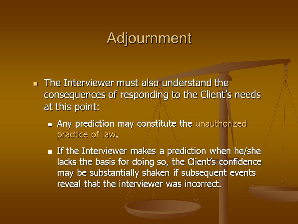 Adjournment The Interviewer must also understand the consequences of responding to the Client's needs at this point: