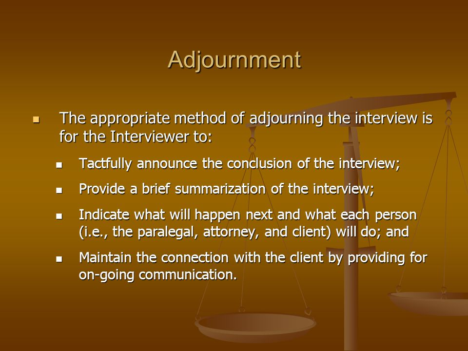 Adjournment The appropriate method of adjourning the interview is for the Interviewer to: Tactfully announce the conclusion of the interview;