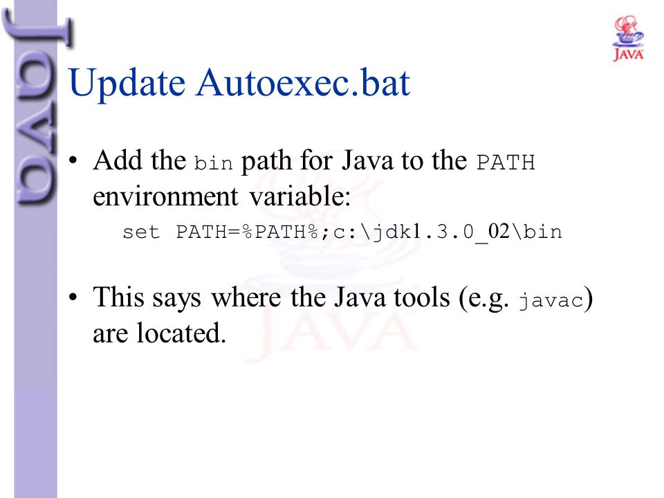 Update Autoexec.bat Add the bin path for Java to the PATH environment variable: set PATH=%PATH%;c:\jdk1.3.0_02\bin.