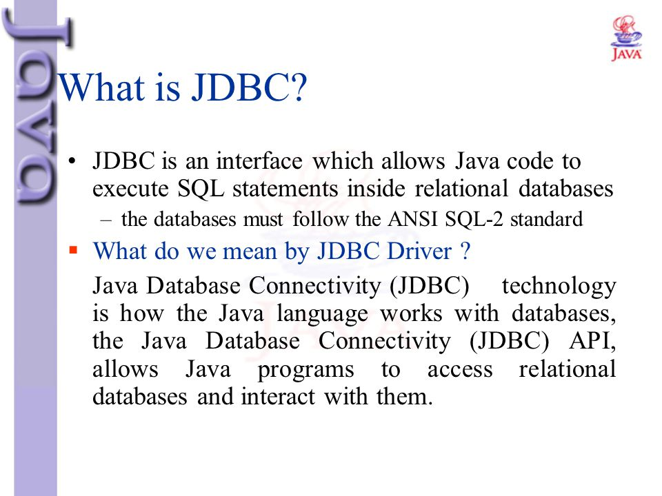 What is JDBC JDBC is an interface which allows Java code to execute SQL statements inside relational databases.