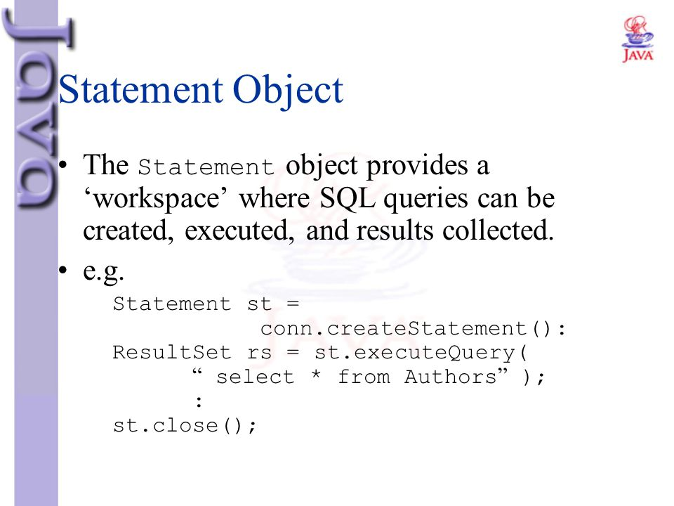Statement Object The Statement object provides a 'workspace' where SQL queries can be created, executed, and results collected.