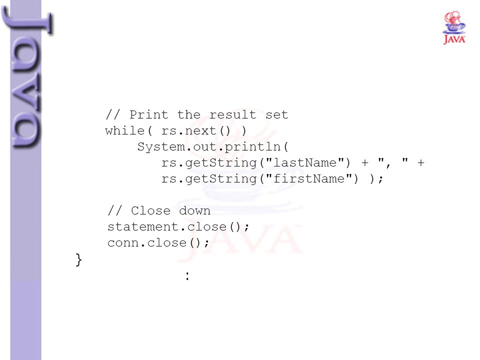 // Print the result set while( rs.next() ) System.out.println( rs.getString( lastName ) + , + rs.getString( firstName ) ); // Close down statement.close(); conn.close(); } :