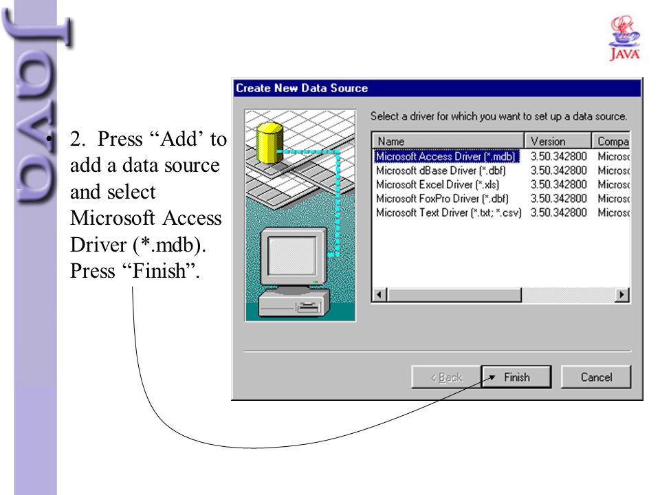2. Press Add' to add a data source and select Microsoft Access Driver (*.mdb). Press Finish .