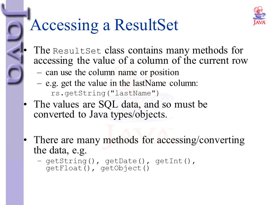 Accessing a ResultSet The ResultSet class contains many methods for accessing the value of a column of the current row.