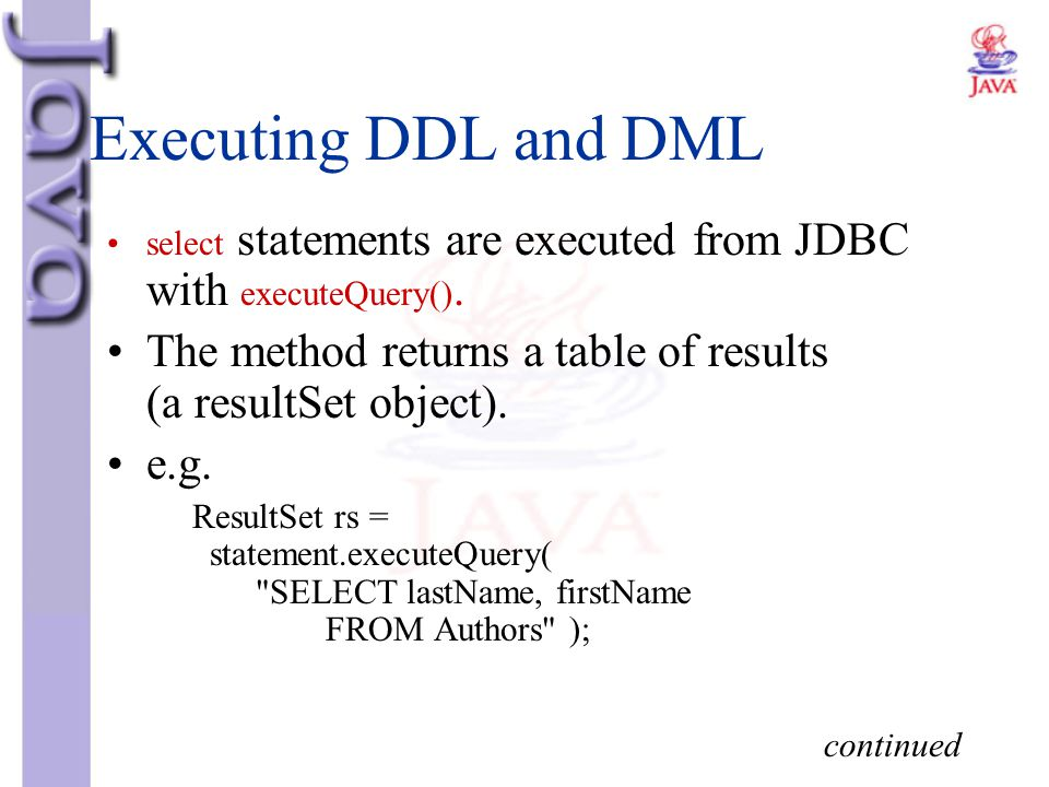 Executing DDL and DML select statements are executed from JDBC with executeQuery(). The method returns a table of results (a resultSet object).