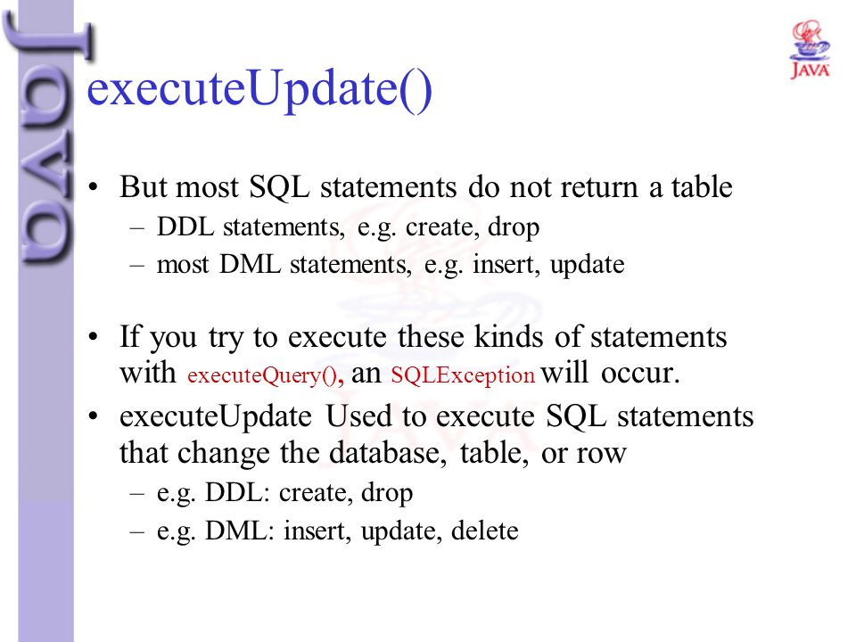 executeUpdate() But most SQL statements do not return a table
