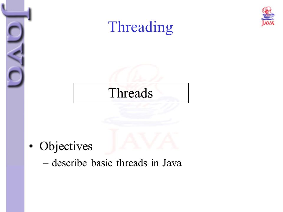 Threading Threads Objectives describe basic threads in Java