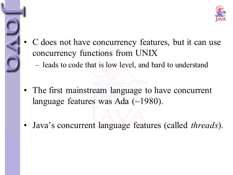 Java's concurrent language features (called threads).
