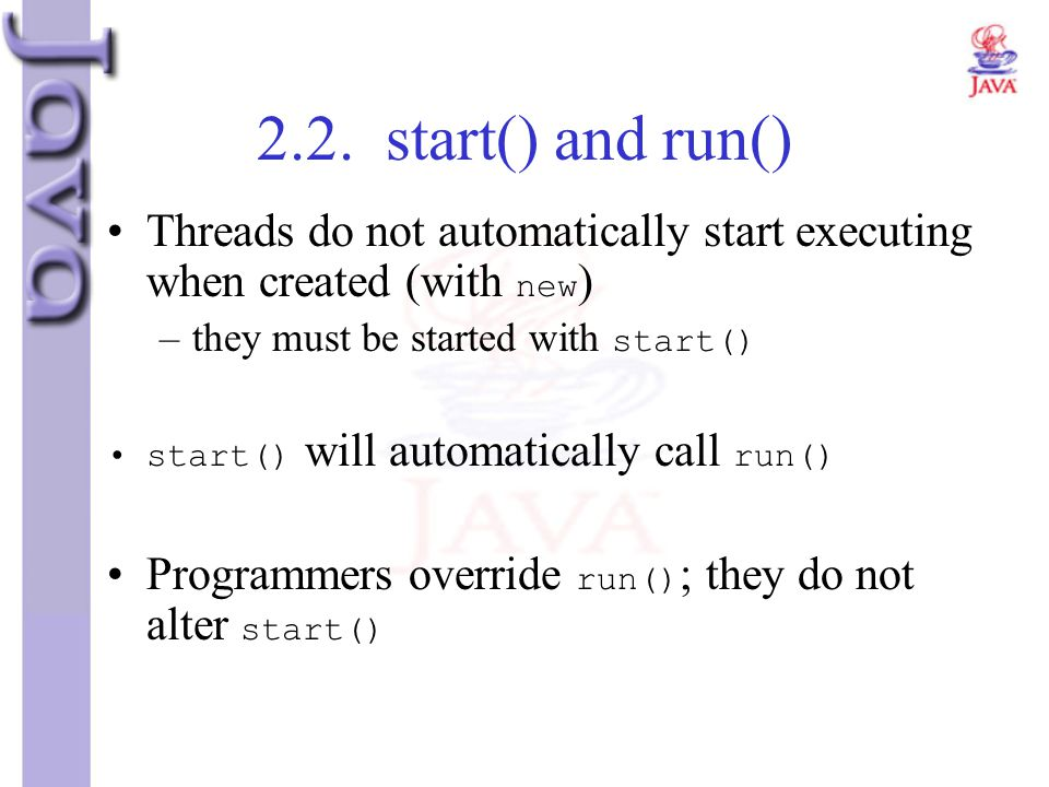 2.2. start() and run() Threads do not automatically start executing when created (with new) they must be started with start()