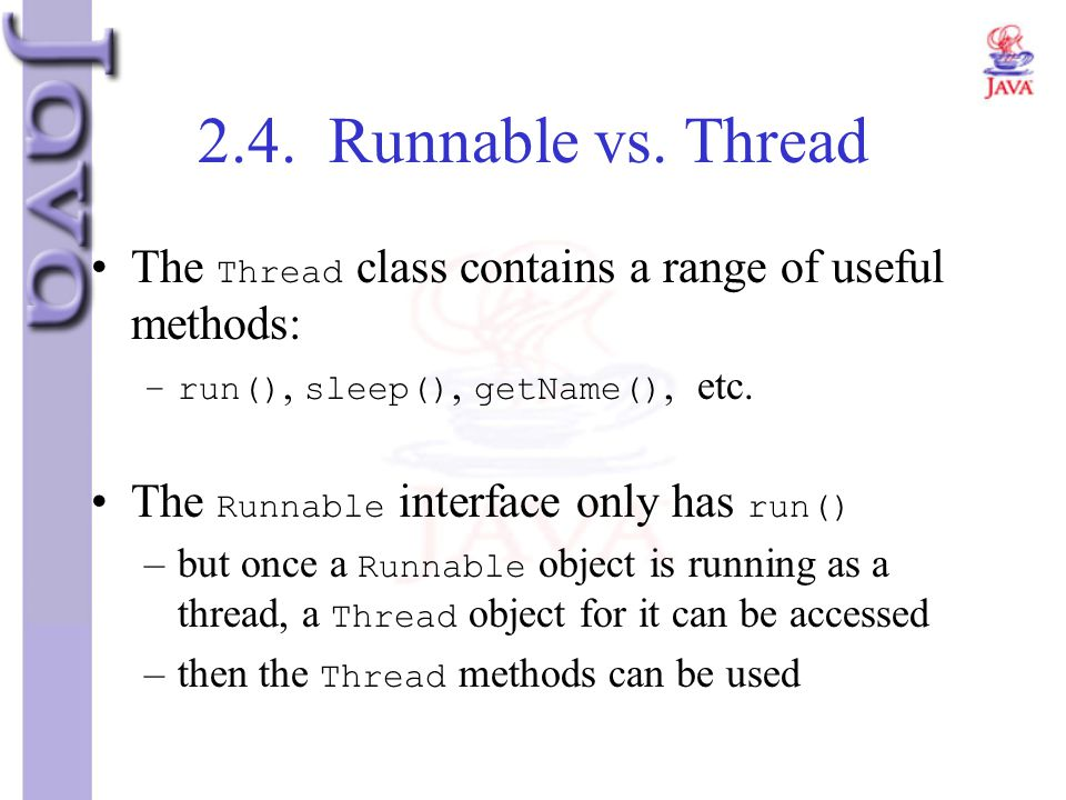 2.4. Runnable vs. Thread The Thread class contains a range of useful methods: run(), sleep(), getName(), etc.